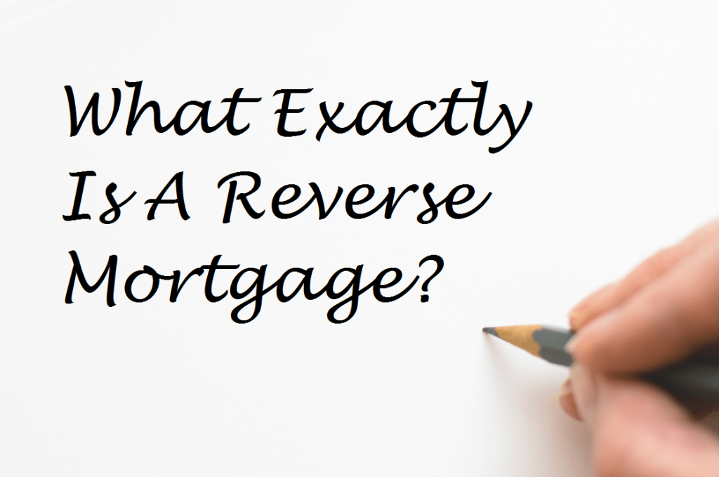 What Exactly Is A Reverse Mortgage